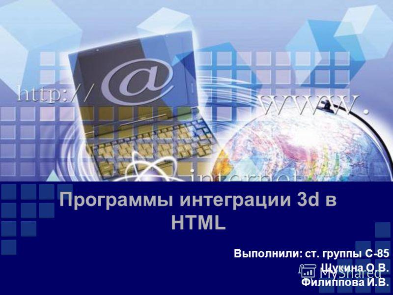 Программы интеграции 3d в HTML Выполнили: ст. группы С-85 Щукина О.В. Филиппова И.В.