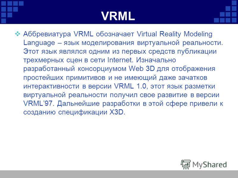 VRML Аббревиатура VRML обозначает Virtual Reality Modeling Language – язык моделирования виртуальной реальности. Этот язык являлся одним из первых средств публикации трехмерных сцен в сети Internet. Изначально разработанный консорциумом Web 3D для от