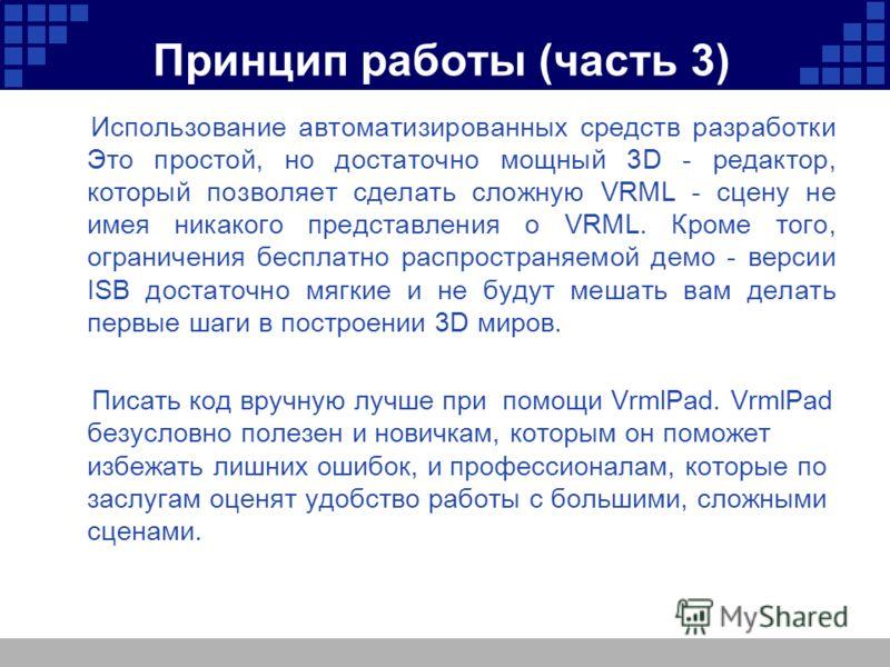 Принцип работы (часть 3) Использование автоматизированных средств разработки Это простой, но достаточно мощный 3D - редактор, который позволяет сделать сложную VRML - сцену не имея никакого представления о VRML. Кроме того, ограничения бесплатно расп