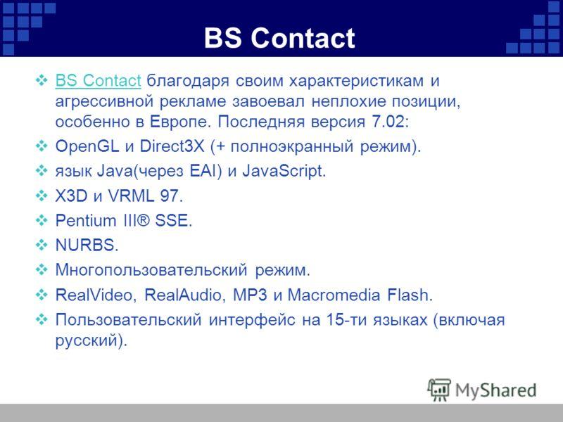 BS Contact BS Contact благодаря своим характеристикам и агрессивной рекламе завоевал неплохие позиции, особенно в Европе. Последняя версия 7.02: BS Contact OpenGL и Direct3X (+ полноэкранный режим). язык Java(через EAI) и JavaScript. X3D и VRML 97. P