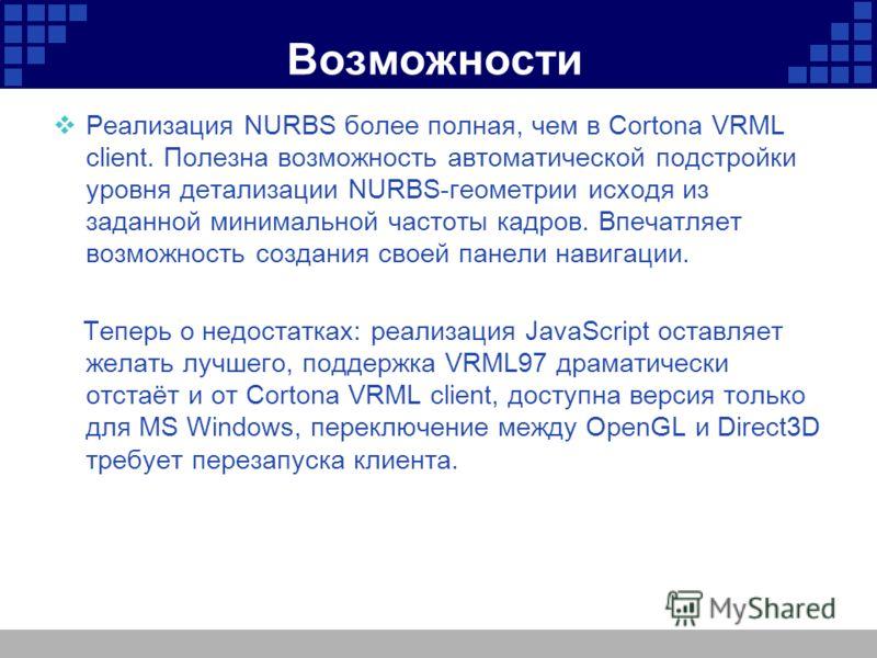 Возможности Реализация NURBS более полная, чем в Cortona VRML client. Полезна возможность автоматической подстройки уровня детализации NURBS-геометрии исходя из заданной минимальной частоты кадров. Впечатляет возможность создания своей панели навигац