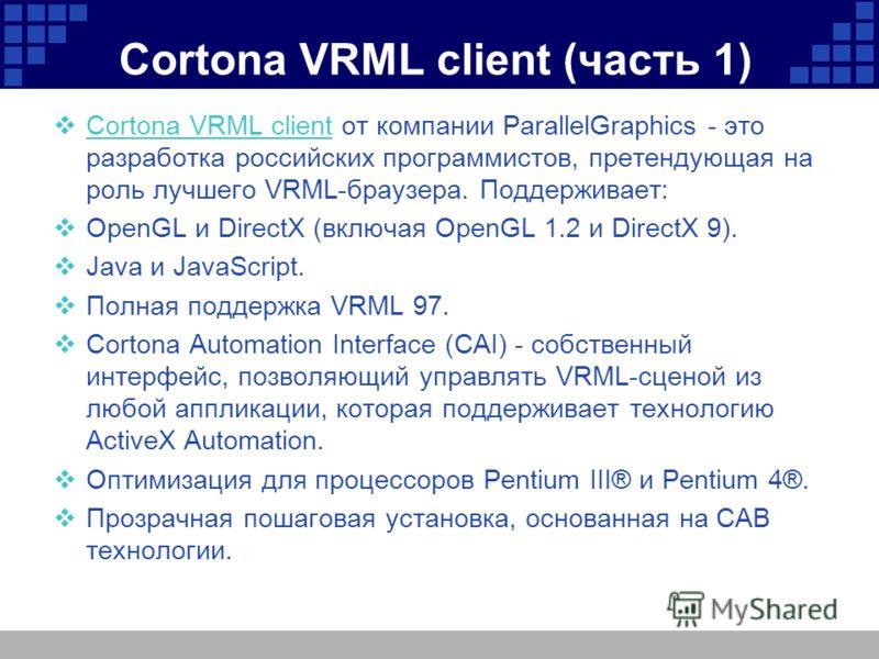 Cortona VRML client (часть 1) Cortona VRML client от компании ParallelGraphics - это разработка российских программистов, претендующая на роль лучшего VRML-браузера. Поддерживает: Cortona VRML client OpenGL и DirectX (включая OpenGL 1.2 и DirectX 9).