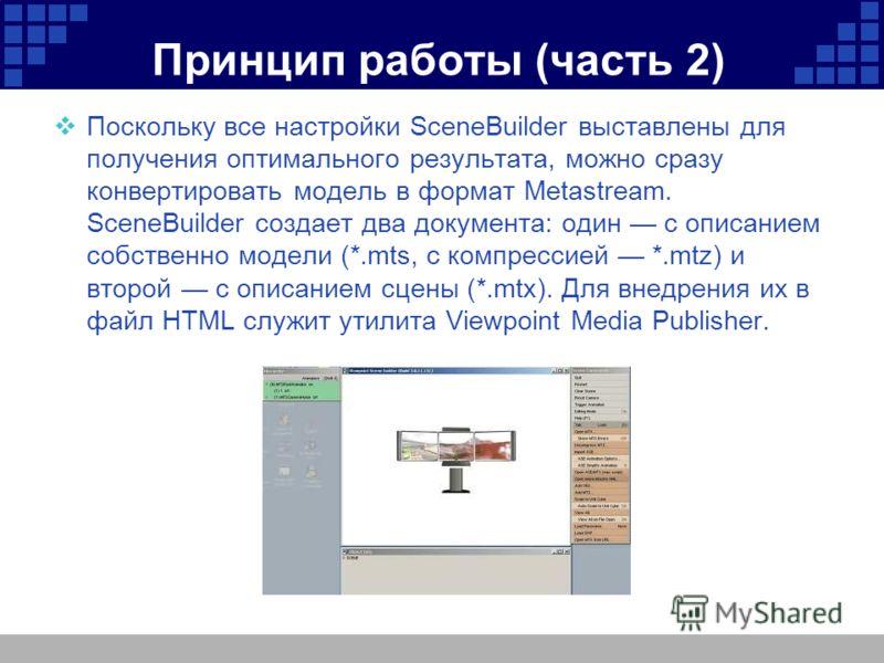 Принцип работы (часть 2) Поскольку все настройки SceneBuilder выставлены для получения оптимального результата, можно сразу конвертировать модель в формат Мetastream. SceneBuilder создает два документа: один с описанием собственно модели (*.mts, с ко