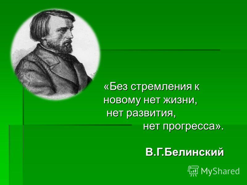 «Без стремления к новому нет жизни, нет развития, нет развития, нет прогресса». В.Г.Белинский В.Г.Белинский