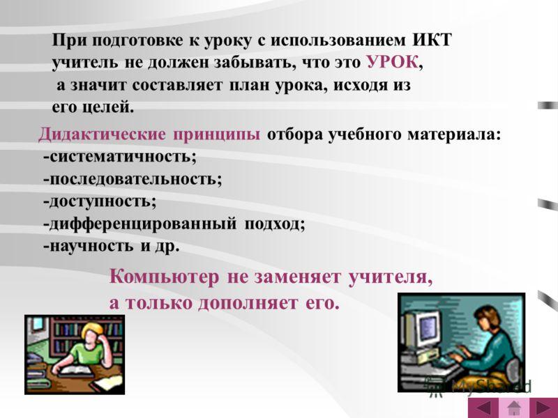 При подготовке к уроку с использованием ИКТ учитель не должен забывать, что это УРОК, а значит составляет план урока, исходя из его целей. Дидактические принципы отбора учебного материала: -систематичность; -последовательность; -доступность; -диффере