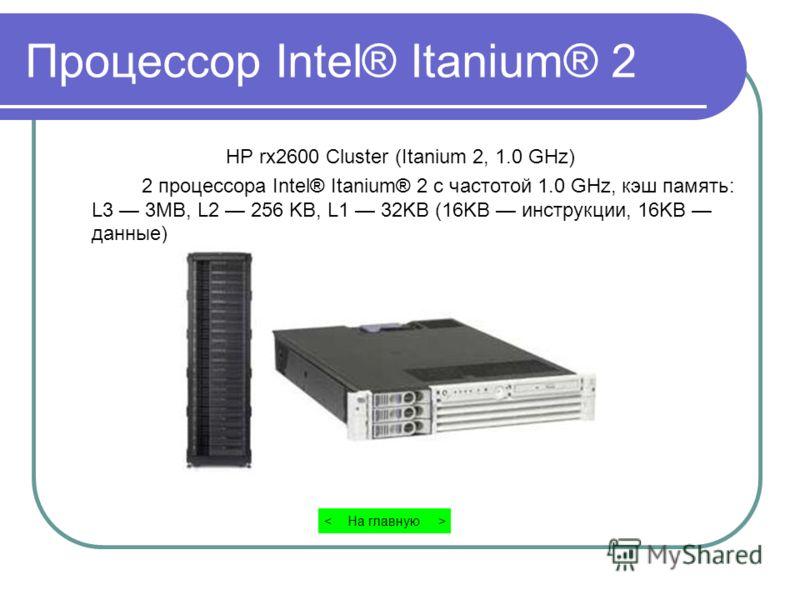 Процессор Intel® Itanium® 2 HP rx2600 Cluster (Itanium 2, 1.0 GHz) 2 процессора Intel® Itanium® 2 с частотой 1.0 GHz, кэш память: L3 3MB, L2 256 KB, L1 32KB (16KB инструкции, 16KB данные) На главную >