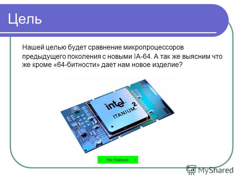 Цель Нашей целью будет сравнение микропроцессоров предыдущего поколения с новыми IA-64. А так же выясним что же кроме «64-битности» дает нам новое изделие? На главную