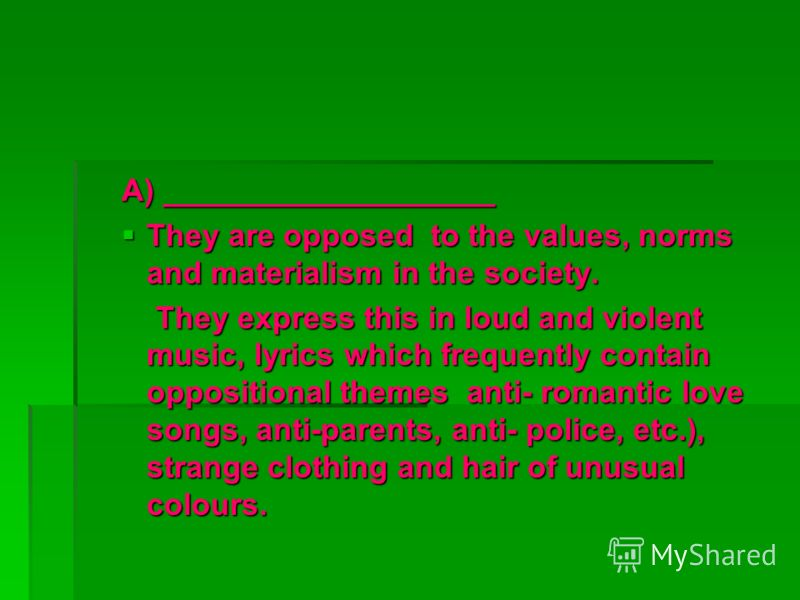 A) ___________________ They are opposed to the values, norms and materialism in the society. They are opposed to the values, norms and materialism in the society. They express this in loud and violent music, lyrics which frequently contain opposition