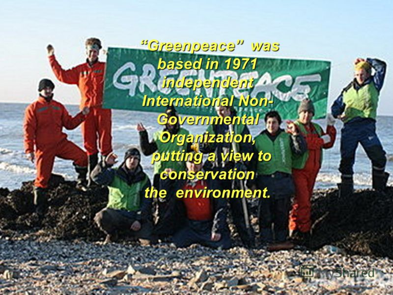 GREENPEACE Greenpeace was based in 1971 independent International Non- Governmental Organization, putting a view to conservation the environment. Greenpeace was based in 1971 independent International Non- Governmental Organization, putting a view to