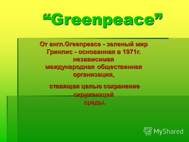 Greenpeace От англ.Greenpeace - зеленый мир Гринпис - основанная в 1971г. независимая международная общественная организация, ставящая целью сохранение окружающей ставящая целью сохранение окружающей среды. среды.