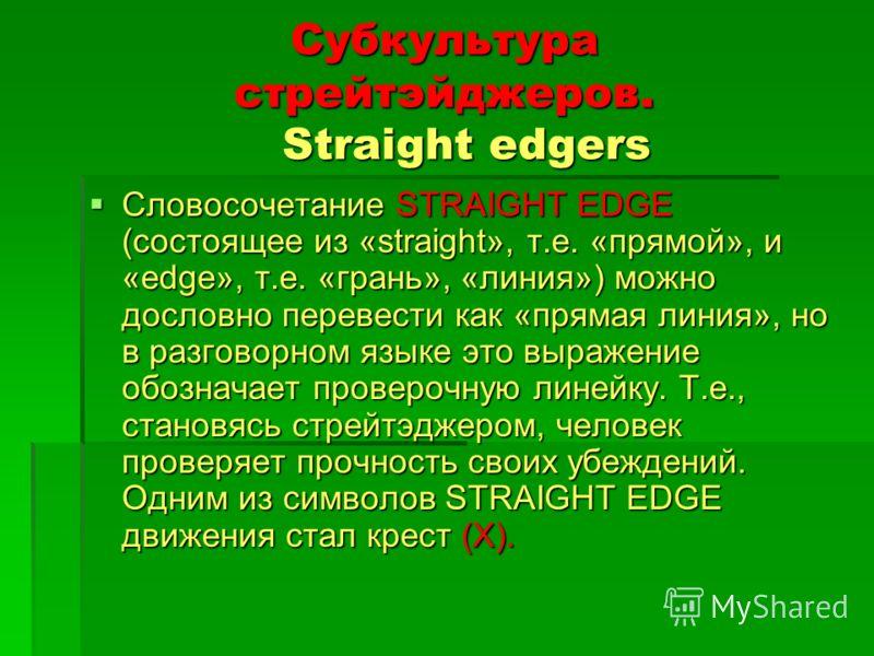 Субкультура стрейтэйджеров. Straight edgers Словосочетание STRAIGHT EDGE (состоящее из «straight», т.е. «прямой», и «edge», т.е. «грань», «линия») можно дословно перевести как «прямая линия», но в разговорном языке это выражение обозначает проверочну