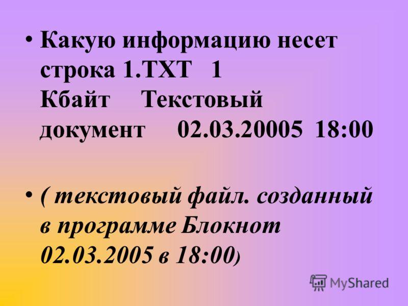 Какую информацию несет строка 1.TXT 1 Кбайт Текстовый документ 02.03.20005 18:00 ( текстовый файл. созданный в программе Блокнот 02.03.2005 в 18:00 )