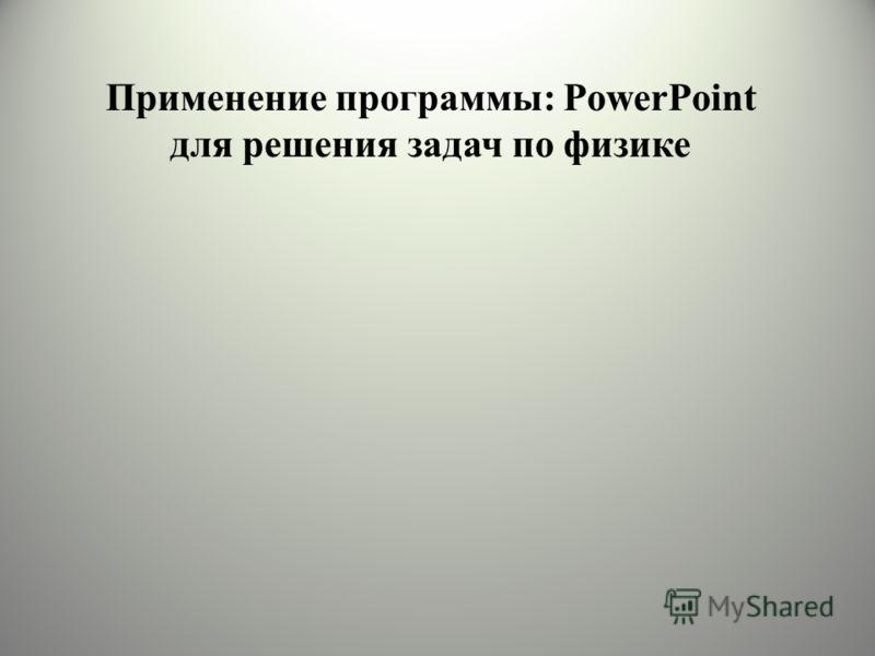 Применение программы: PowerPoint для решения задач по физике