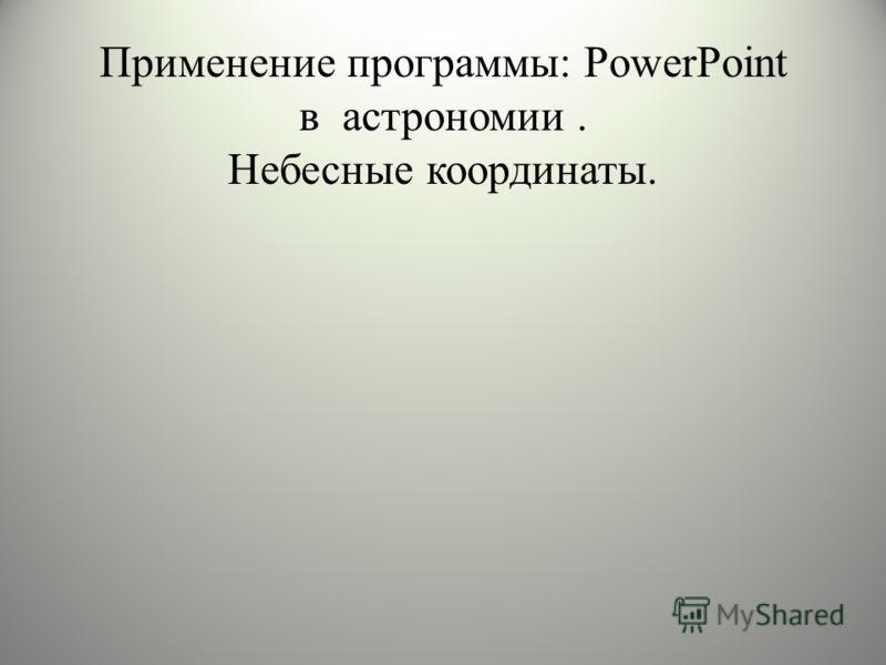 Применение программы: PowerPoint в астрономии. Небесные координаты.