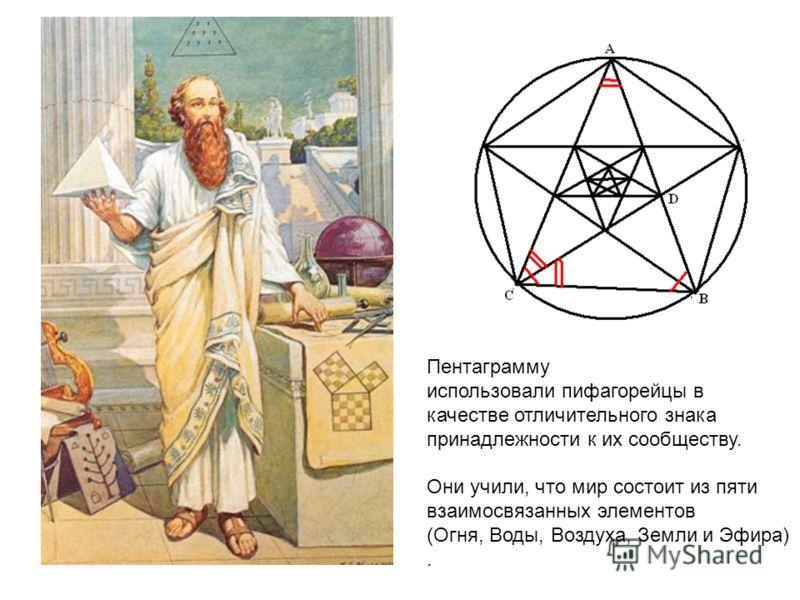 Пентаграмму использовали пифагорейцы в качестве отличительного знака принадлежности к их сообществу. Они учили, что мир состоит из пяти взаимосвязанных элементов (Огня, Воды, Воздуха, Земли и Эфира).
