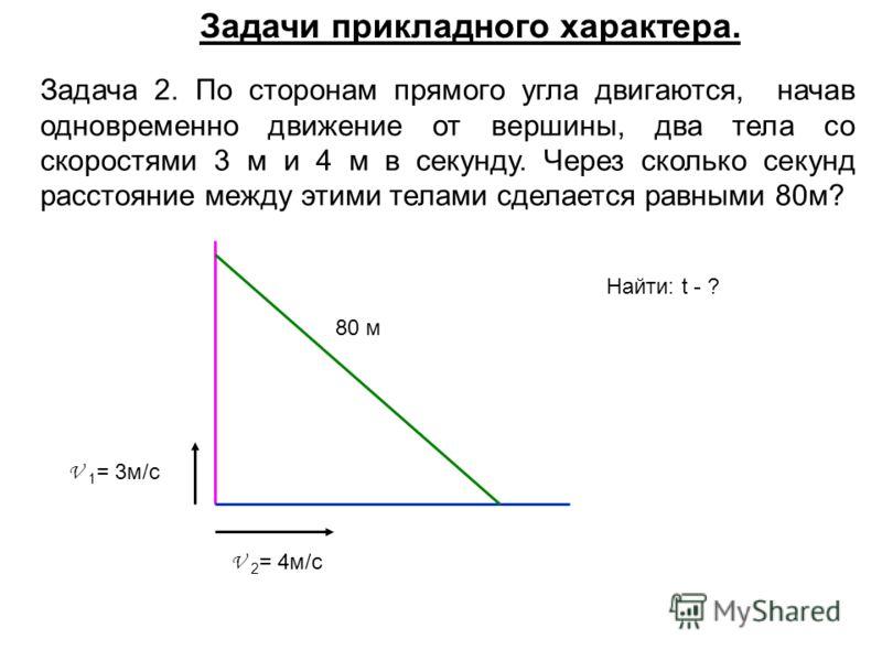 Задача 2. По сторонам прямого угла двигаются, начав одновременно движение от вершины, два тела со скоростями 3 м и 4 м в секунду. Через сколько секунд расстояние между этими телами сделается равными 80м? V 2 = 4м/с V 1 = 3м/с 80 м Найти: t - ? Задачи