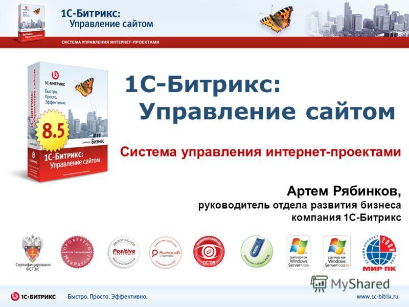 1С-Битрикс: Управление сайтом Система управления интернет-проектами Артем Рябинков, руководитель отдела развития бизнеса компания 1С-Битрикс