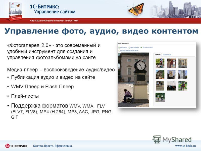 Управление фото, аудио, видео контентом «Фотогалерея 2.0» - это современный и удобный инструмент для создания и управления фотоальбомами на сайте. Медиа-плеер – воспроизведение аудио/видео Публикация аудио и видео на сайте WMV Плеер и Flash Плеер Пле