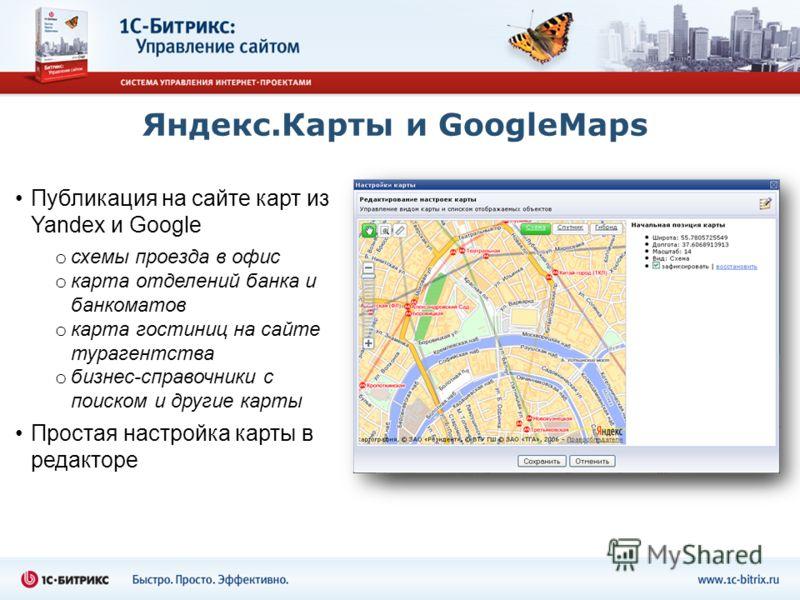 Яндекс.Карты и GoogleMaps Публикация на сайте карт из Yandex и Google o схемы проезда в офис o карта отделений банка и банкоматов o карта гостиниц на сайте турагентства o бизнес-справочники с поиском и другие карты Простая настройка карты в редакторе