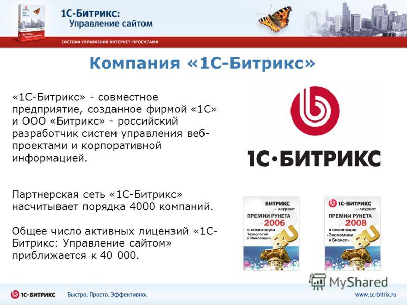 Компания «1С-Битрикс» «1С-Битрикс» - совместное предприятие, созданное фирмой «1С» и ООО «Битрикс» - российский разработчик систем управления веб- проектами и корпоративной информацией. Партнерская сеть «1С-Битрикс» насчитывает порядка 4000 компаний.