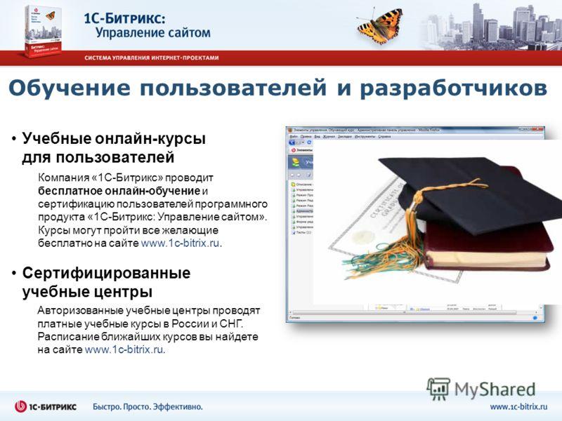 Обучение пользователей и разработчиков Компания «1С-Битрикс» проводит бесплатное онлайн-обучение и сертификацию пользователей программного продукта «1С-Битрикс: Управление сайтом». Курсы могут пройти все желающие бесплатно на сайте www.1c-bitrix.ru.