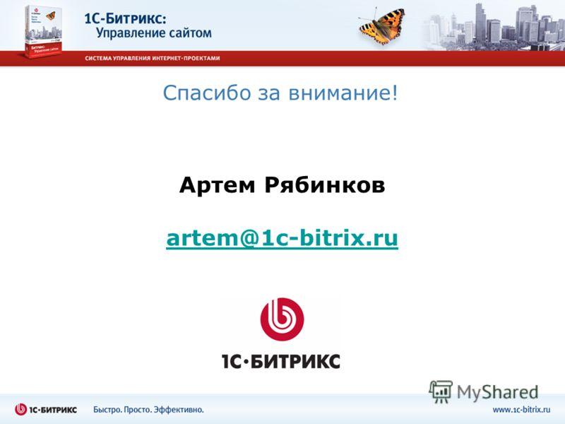 Спасибо за внимание! Артем Рябинков artem@1c-bitrix.ru