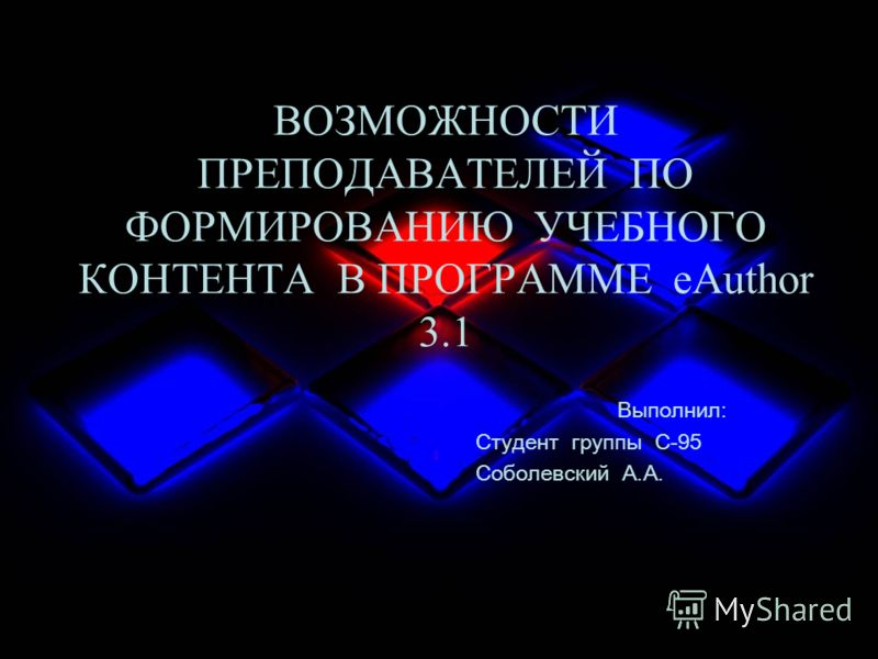ВОЗМОЖНОСТИ ПРЕПОДАВАТЕЛЕЙ ПО ФОРМИРОВАНИЮ УЧЕБНОГО КОНТЕНТА В ПРОГРАММЕ eAuthor 3.1 Выполнил: Студент группы С-95 Соболевский А.А.