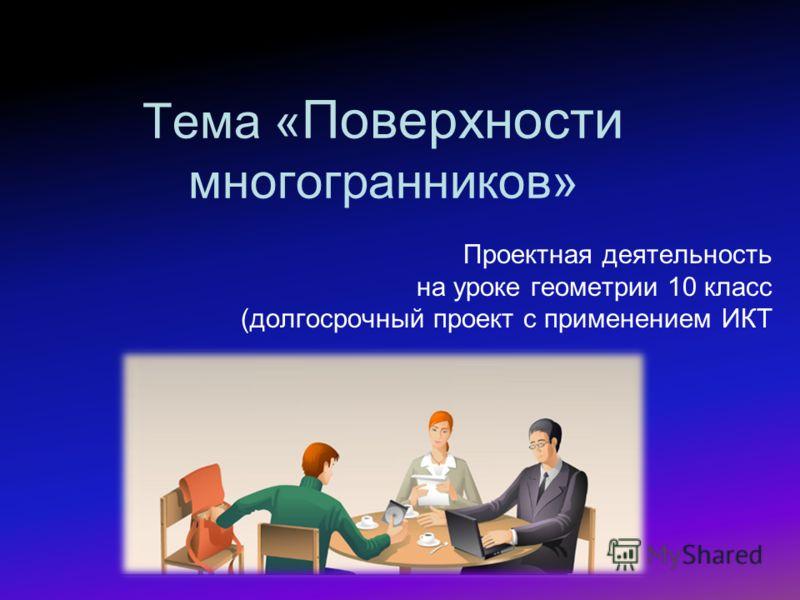 Тема « Поверхности многогранников» Проектная деятельность на уроке геометрии 10 класс (долгосрочный проект с применением ИКТ