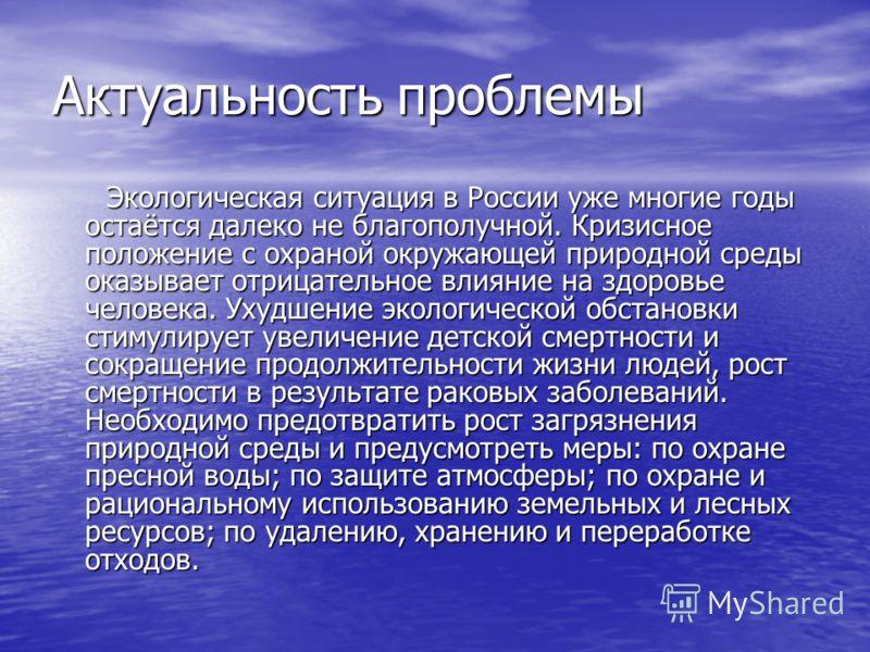 Актуальность проблемы Экологическая ситуация в России уже многие годы остаётся далеко не благополучной. Кризисное положение с охраной окружающей природной среды оказывает отрицательное влияние на здоровье человека. Ухудшение экологической обстановки