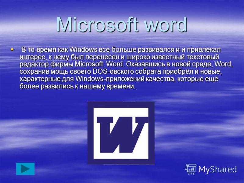 Microsoft word В то время как Windows все больше развивался и и привлекал интерес, к нему был перенесён и широко известный текстовый редактор фирмы Microsoft Word. Оказавшись в новой среде, Word, сохранив мощь своего DOS-овского собрата приобрёл и но