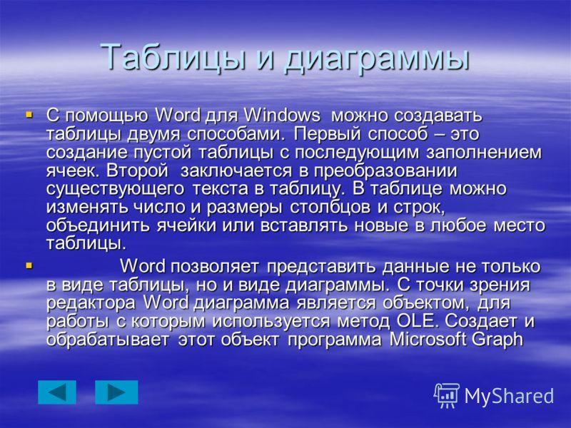 Таблицы и диаграммы С помощью Word для Windows можно создавать таблицы двумя способами. Первый способ – это создание пустой таблицы с последующим заполнением ячеек. Второй заключается в преобразовании существующего текста в таблицу. В таблице можно и