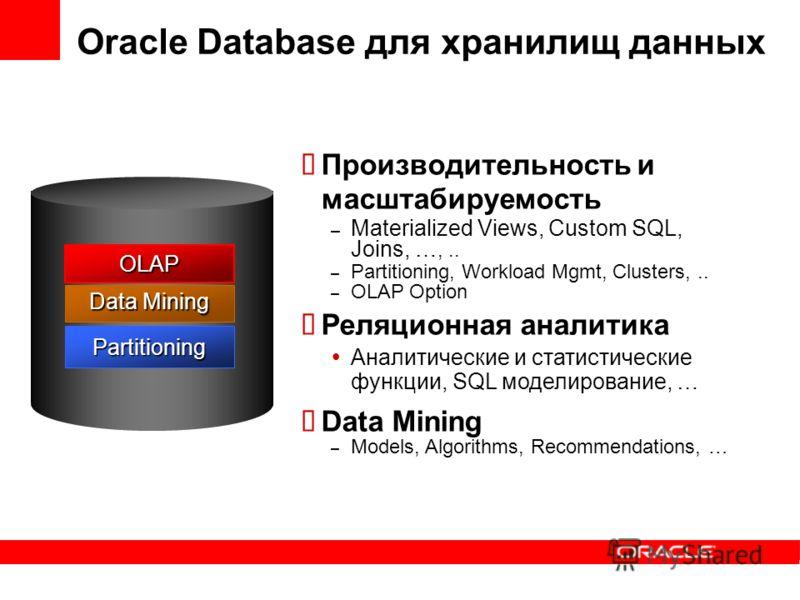 Oracle Database для хранилищ данных Производительность и масштабируемость – Materialized Views, Custom SQL, Joins, …,.. – Partitioning, Workload Mgmt, Clusters,.. – OLAP Option Реляционная аналитика Аналитические и статистические функции, SQL моделир