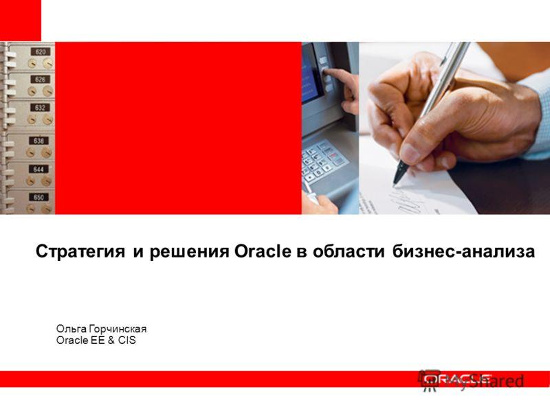 Стратегия и решения Oracle в области бизнес-анализа Ольга Горчинская Oracle EE & CIS