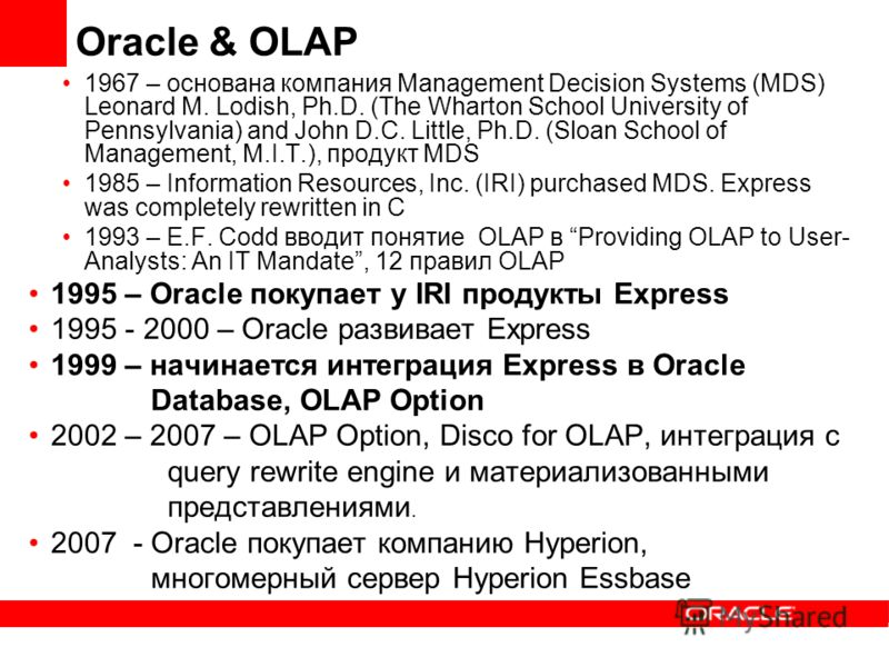 Oracle & OLAP 1967 – основана компания Management Decision Systems (MDS) Leonard M. Lodish, Ph.D. (The Wharton School University of Pennsylvania) and John D.C. Little, Ph.D. (Sloan School of Management, M.I.T.), продукт MDS 1985 – Information Resourc