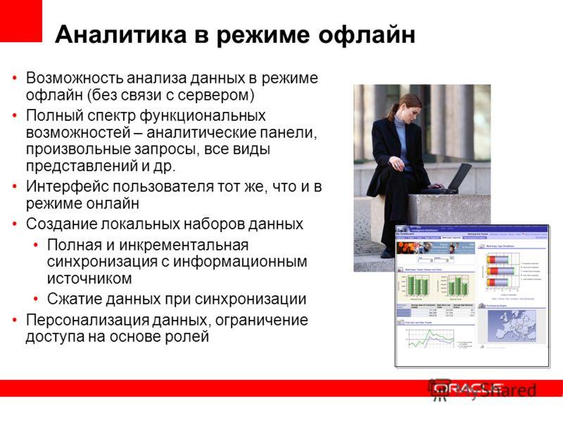 Возможность анализа данных в режиме офлайн (без связи с сервером) Полный спектр функциональных возможностей – аналитические панели, произвольные запросы, все виды представлений и др. Интерфейс пользователя тот же, что и в режиме онлайн Создание локал