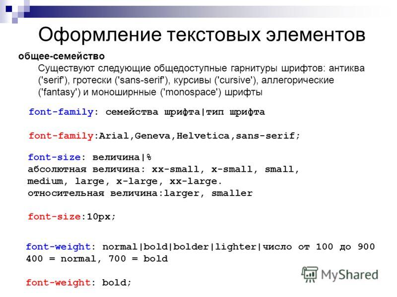 Оформление текстовых элементов font-family: семейства шрифта|тип шрифта font-family:Arial,Geneva,Helvetica,sans-serif; font-size: величина|% абсолютная величина: xx-small, x-small, small, medium, large, x-large, xx-large. относительная величина:large