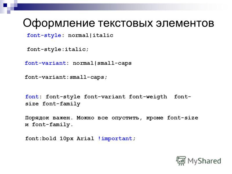 Оформление текстовых элементов font-style: normal|italic font-style:italic; font-variant: normal|small-caps font-variant:small-caps; font: font-style font-variant font-weigth font- size font-family Порядок важен. Можно все опустить, кроме font-size и