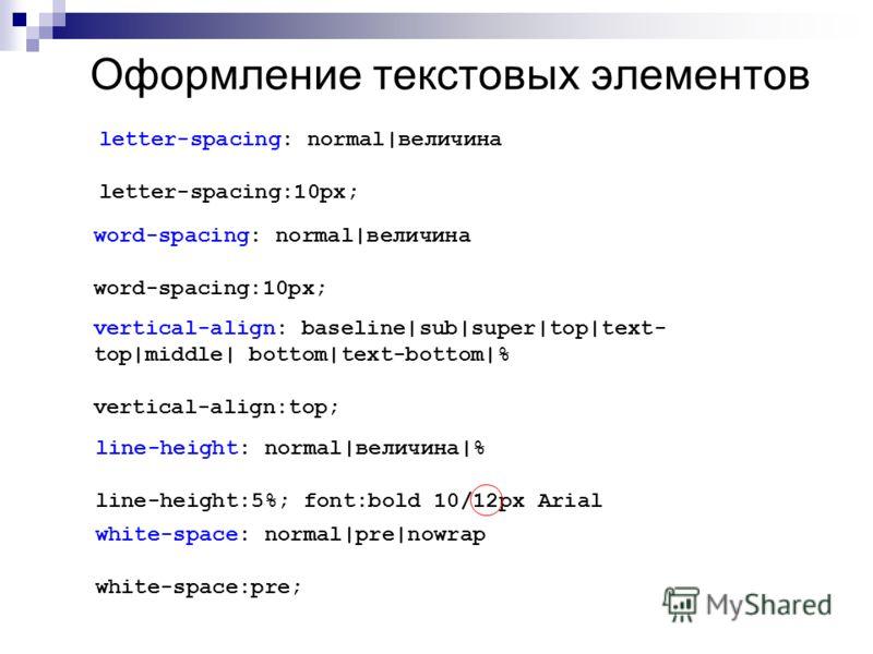 Оформление текстовых элементов letter-spacing: normal|величина letter-spacing:10px; word-spacing: normal|величина word-spacing:10px; vertical-align: baseline|sub|super|top|text- top|middle| bottom|text-bottom|% vertical-align:top; line-height: normal