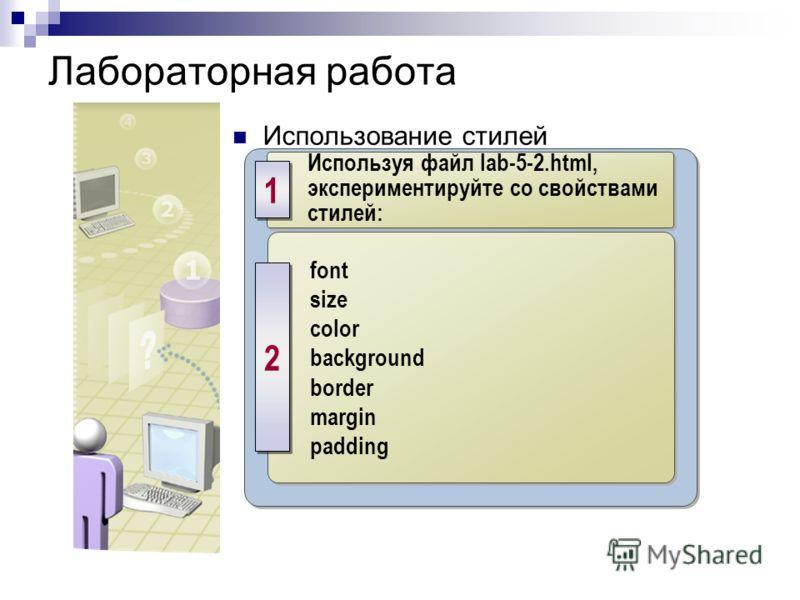 Лабораторная работа Использование стилей Используя файл lab-5-2.html, экспериментируйте со свойствами стилей: 1 1 font size color background border margin padding font size color background border margin padding 2 2