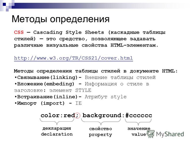 Методы определения CSS Cascading Style Sheets (каскадные таблицы стилей) это средство, позволяющее задавать различные визуальные свойства HTML-элементам. http://www.w3.org/TR/CSS21/cover.html Методы определения таблицы стилей в документе HTML: Связыв