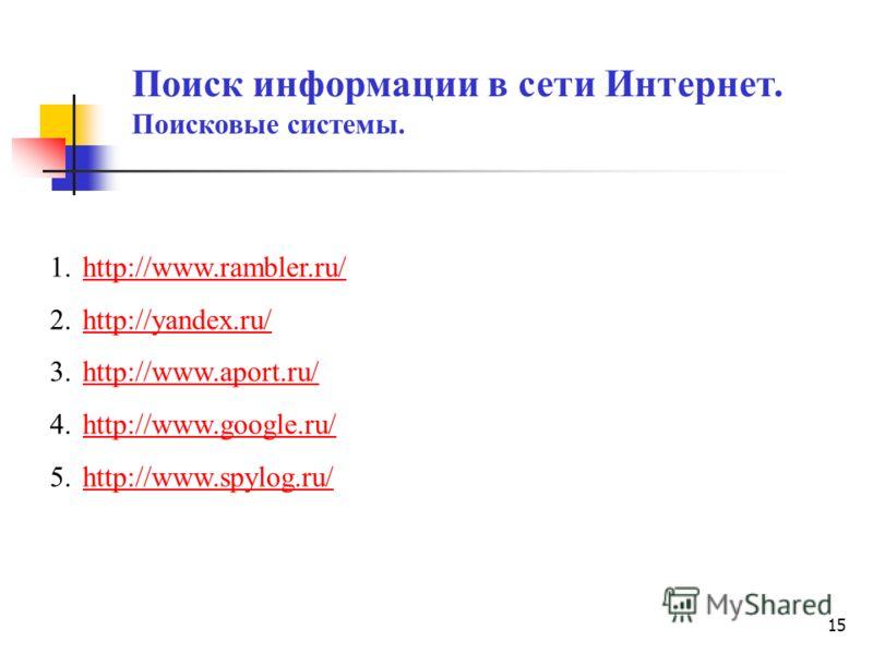 15 Поиск информации в сети Интернет. Поисковые системы. 1.http://www.rambler.ru/http://www.rambler.ru/ 2.http://yandex.ru/http://yandex.ru/ 3.http://www.aport.ru/http://www.aport.ru/ 4.http://www.google.ru/http://www.google.ru/ 5.http://www.spylog.ru