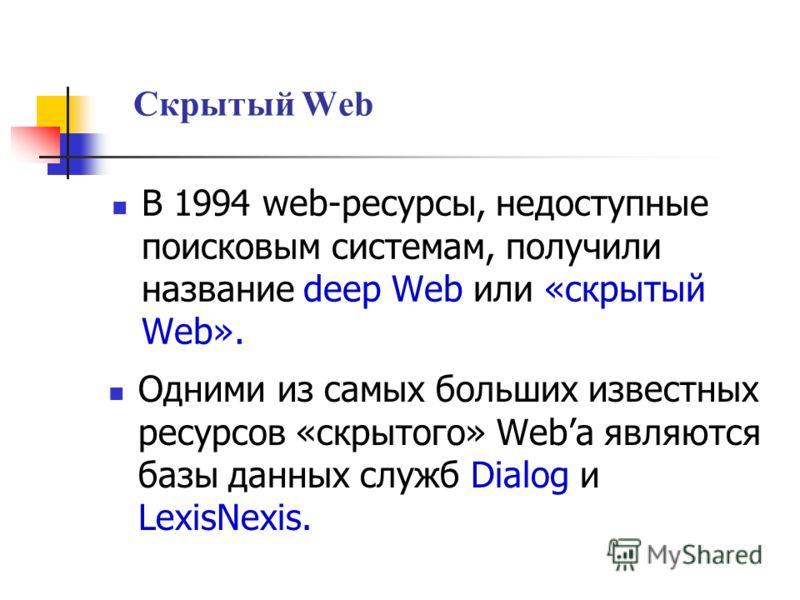 Скрытый Web В 1994 web-ресурсы, недоступные поисковым системам, получили название deep Web или «скрытый Web». Одними из самых больших известных ресурсов «скрытого» Weba являются базы данных служб Dialog и LexisNexis.