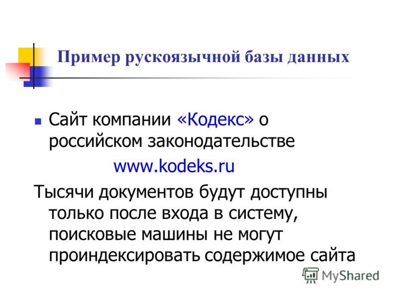 Пример рускоязычной базы данных Сайт компании «Кодекс» о российском законодательстве www.kodeks.ru Тысячи документов будут доступны только после входа в систему, поисковые машины не могут проиндексировать содержимое сайта