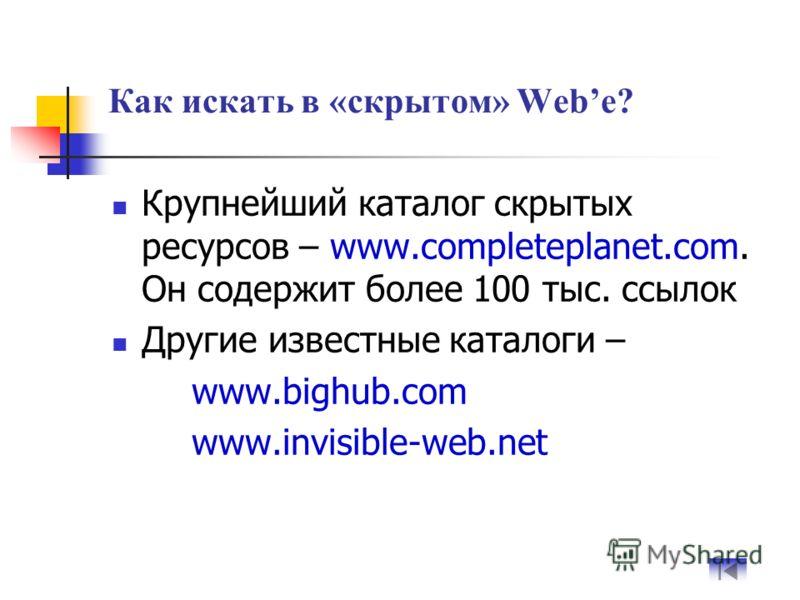Как искать в «скрытом» Webe? Крупнейший каталог скрытых ресурсов – www.completeplanet.com. Он содержит более 100 тыс. ссылок Другие известные каталоги – www.bighub.com www.invisible-web.net