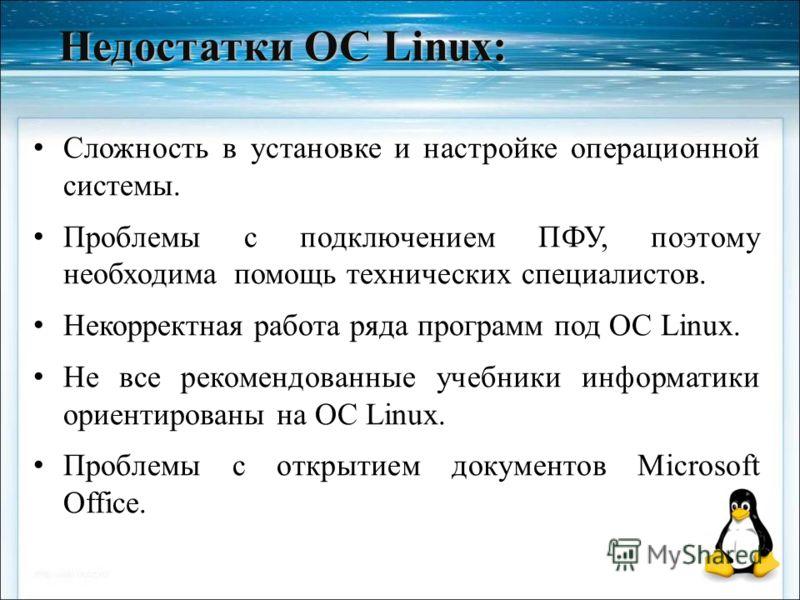 Недостатки ОС Linux: Сложность в установке и настройке операционной системы. Проблемы с подключением ПФУ, поэтому необходима помощь технических специалистов. Некорректная работа ряда программ под ОС Linux. Не все рекомендованные учебники информатики