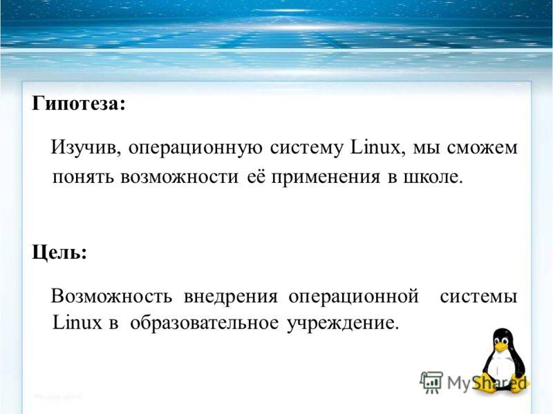 Гипотеза: Изучив, операционную систему Linux, мы сможем понять возможности её применения в школе. Цель: Возможность внедрения операционной системы Linux в образовательное учреждение.