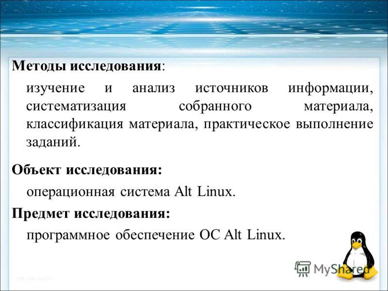 Методы исследования: изучение и анализ источников информации, систематизация собранного материала, классификация материала, практическое выполнение заданий. Объект исследования: операционная система Alt Linux. Предмет исследования: программное обеспе