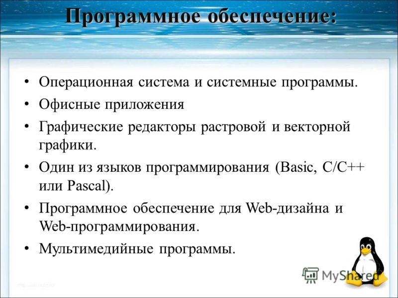 Программное обеспечение: Операционная система и системные программы. Офисные приложения Графические редакторы растровой и векторной графики. Один из языков программирования (Basic, C/C++ или Pascal). Программное обеспечение для Web-дизайна и Web-прог