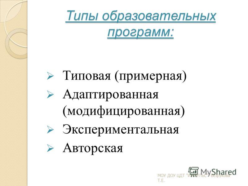 Типы образовательных программ: Типовая (примерная) Адаптированная (модифицированная) Экспериментальная Авторская МОУ ДОУ ЦДТ ИМПУЛЬС Безрукова Т.Е.