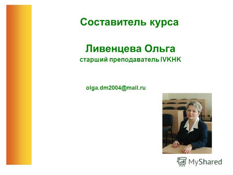 Составитель курса Ливенцева Ольга старший преподаватель IVKHK оlga.dm2004@mail.ru